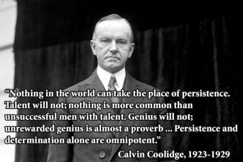 Nothing in world can take the place of persistence. Talent will not; nothing is more common than unsuccessful men with talent. Genius will not; unrewarded genius is almost a proverb...Persistence and determination alone are omnipotent. -Calvin Coolidge