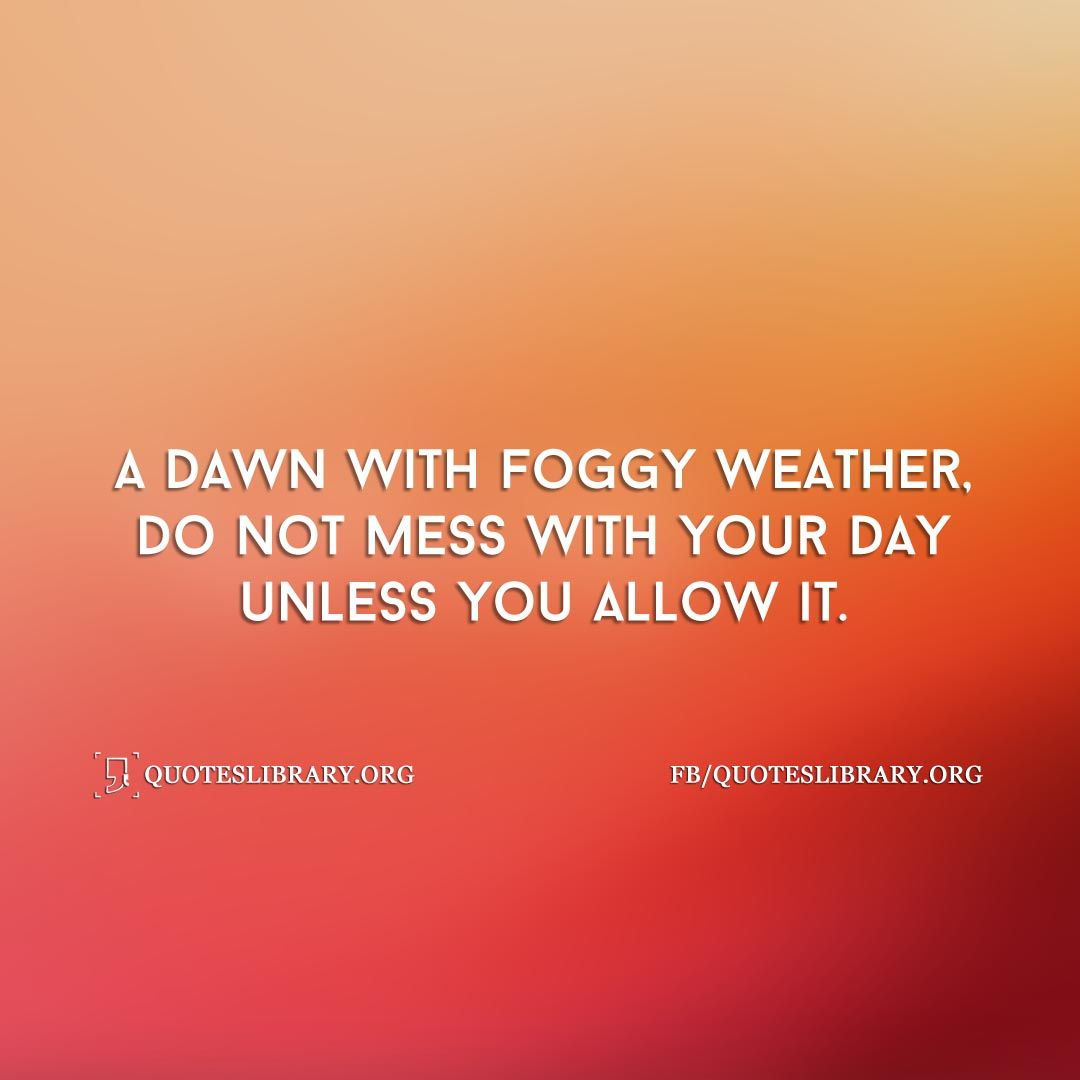A dawn with foggy weather do not mess with your day unless you weather quotes share the best hot cold quotes about weather and sayings with images with imagestextmessagesstatus we select carefully for you kristyandbryce Gallery