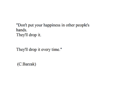 don't put your happiness in other people's hands. they'll drop it. they'll drop it every time