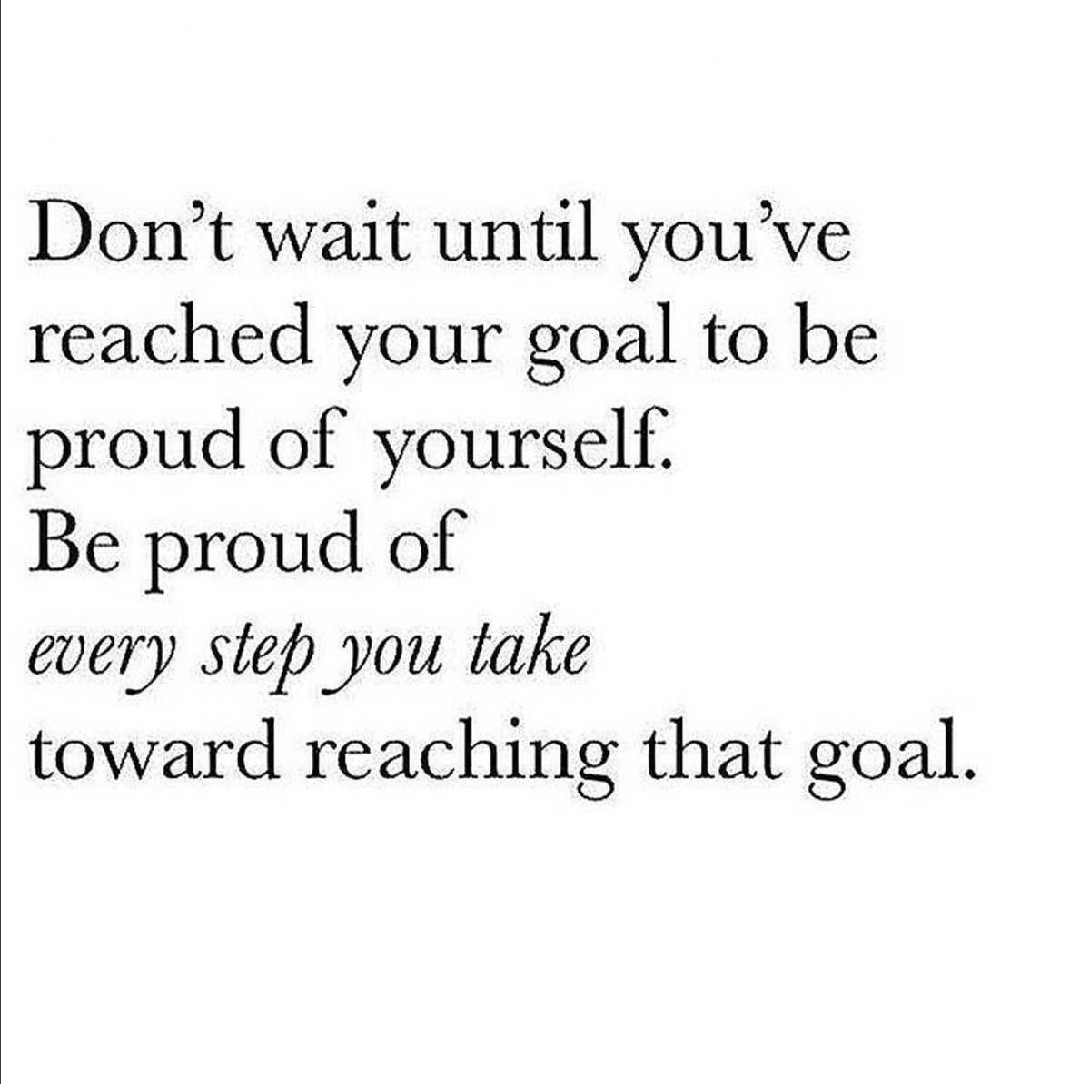 Dont Wait Until Youve Reached Your Goal To Be Proud Of Yourself
