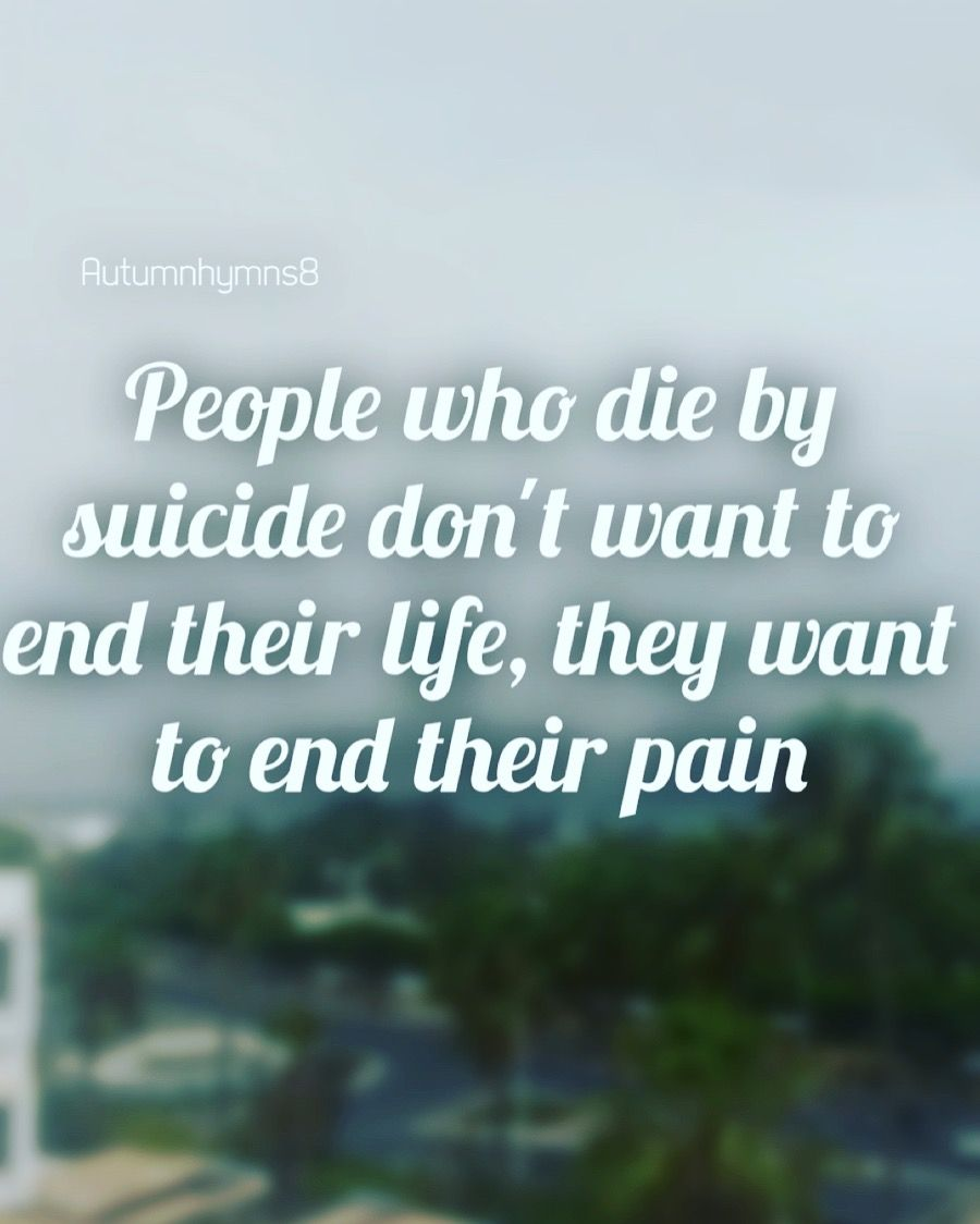 People Who Die By Suicide Don T Want To End Their Life They Want To