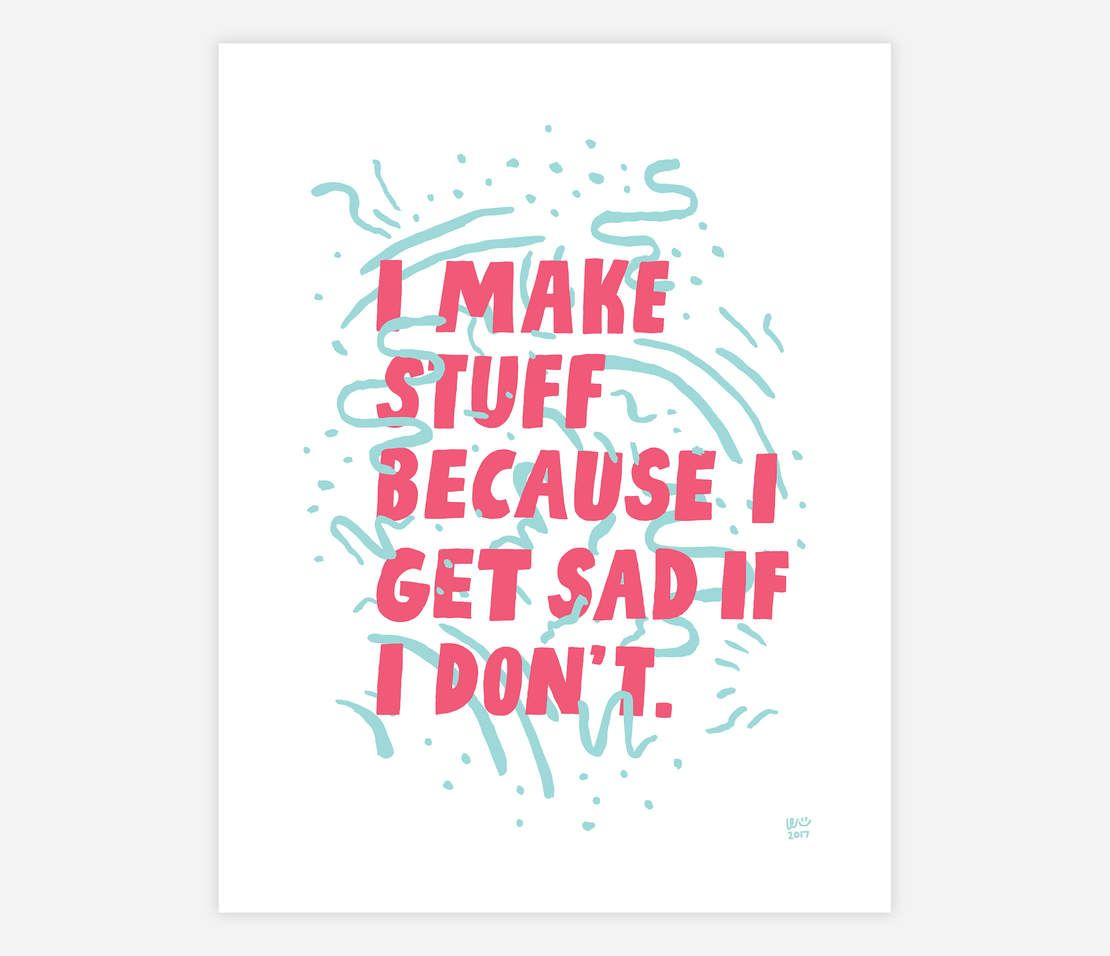 I Make Stuff Because I Get Sad If I Don't (White) by Will Bryant