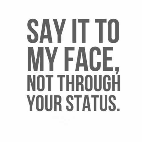 Say It To My Face Not Through Your Status Funny Quotes Love Quotes Funny Face Quotes Drama Quotes