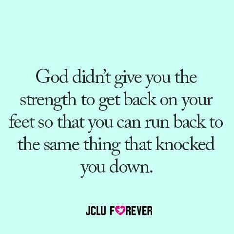 God Didn T Give You The Strength To Get Back On Your Feet So That You Can Run Back To The Same Thing That Knocked You Down Words Inspirational Words Quotes
