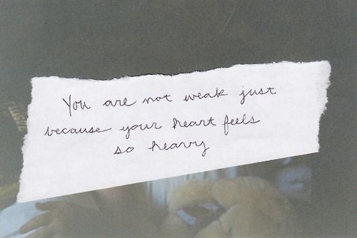 You are not weak just because your heart feels so heavy. You are brave. You are worthy of love and life.