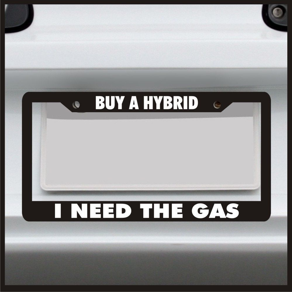 Buy a Hybrid I Need The Gas - License Plate Frame - Made in USA ...