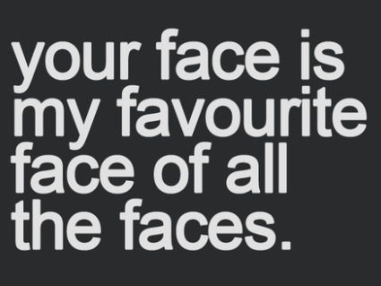 Don T You Know It S True Babycakes I Love Your Face Words Inspirational Quotes