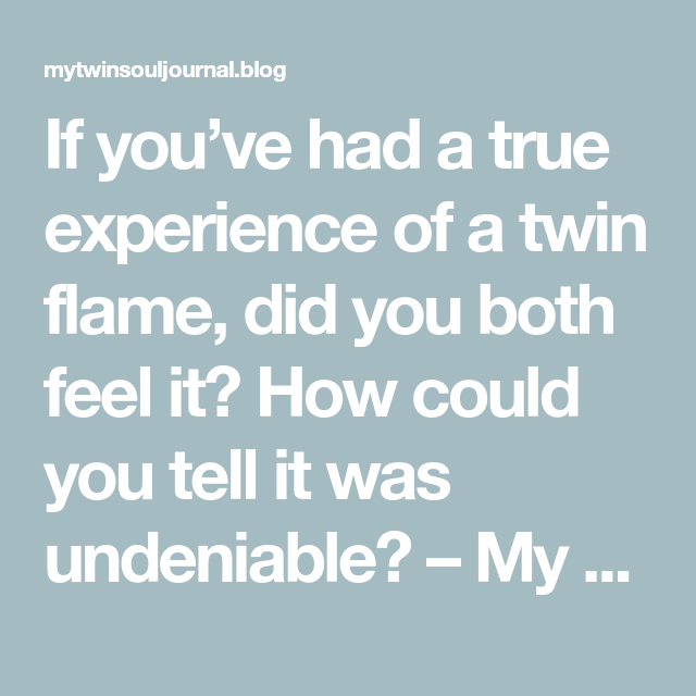 If you've had a true experience of a twin flame, did you