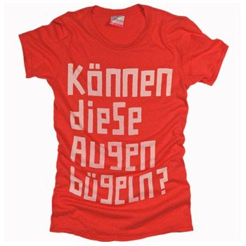 """There's a saying in German that goes """"konnen diese augen luegen"""" which means """"Could these eyes lie?"""". This shirt, however, says """"Could these eyes iron?""""  ... Say what you will but I think it's hilarious."""