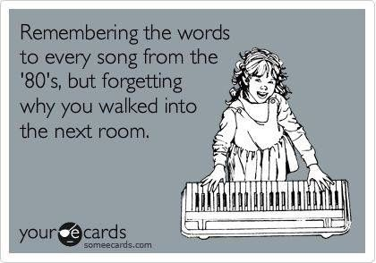 Remember The Words To Every Song From The 80s But Forgetting Why You Walked Into The Next Room Funny Quotes Words Haha Funny