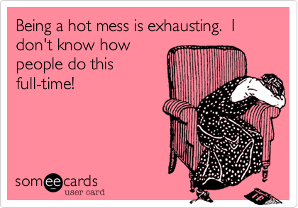 Being a hot mess is exhausting. I don't know how people do this full-time!