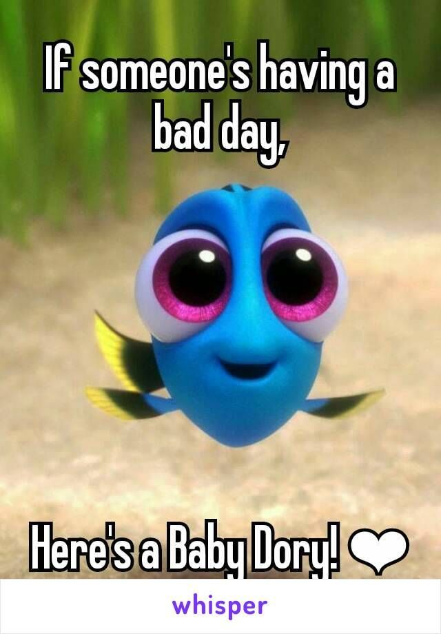 If Someone S Having A Bad Day Here S A Baby Dory Funny Disney Memes Baby Dory Disney Funny