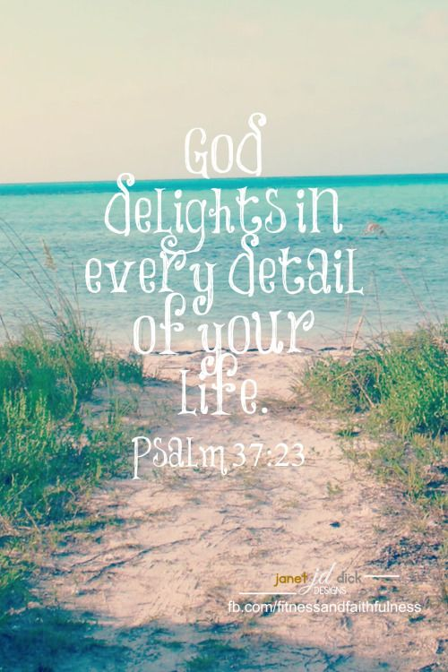 """God DELIGHTS in every detail of your life""...Psalm 37:23."