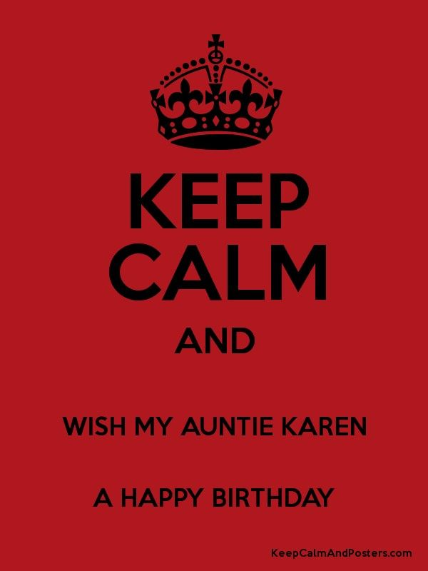 KEEP CALM AND WISH MY AUNTIE KAREN A HAPPY BIRTHDAY