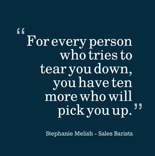 For Every Person Who Tries To Tear You Down You Have Ten More Who