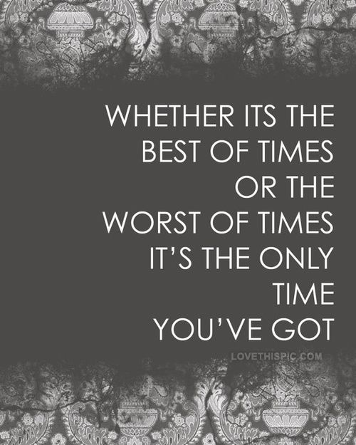 Whether It S The Best Of Times Or The Worst Of Times It S The Only Time You Ve Got Words Quotes Words Inspirational Words