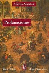 """Profanaciones de Giorgio Agamben (Buenos Aires, Adriana Hidalgo Editora, 2013) se propone como un libro paradojal, entendiendo las paradojas en sentido lógico, en tanto consisten en """"proposiciones que son pares de opuestos que se ponen en juego para generar un efecto verdadero"""" $270.00"""