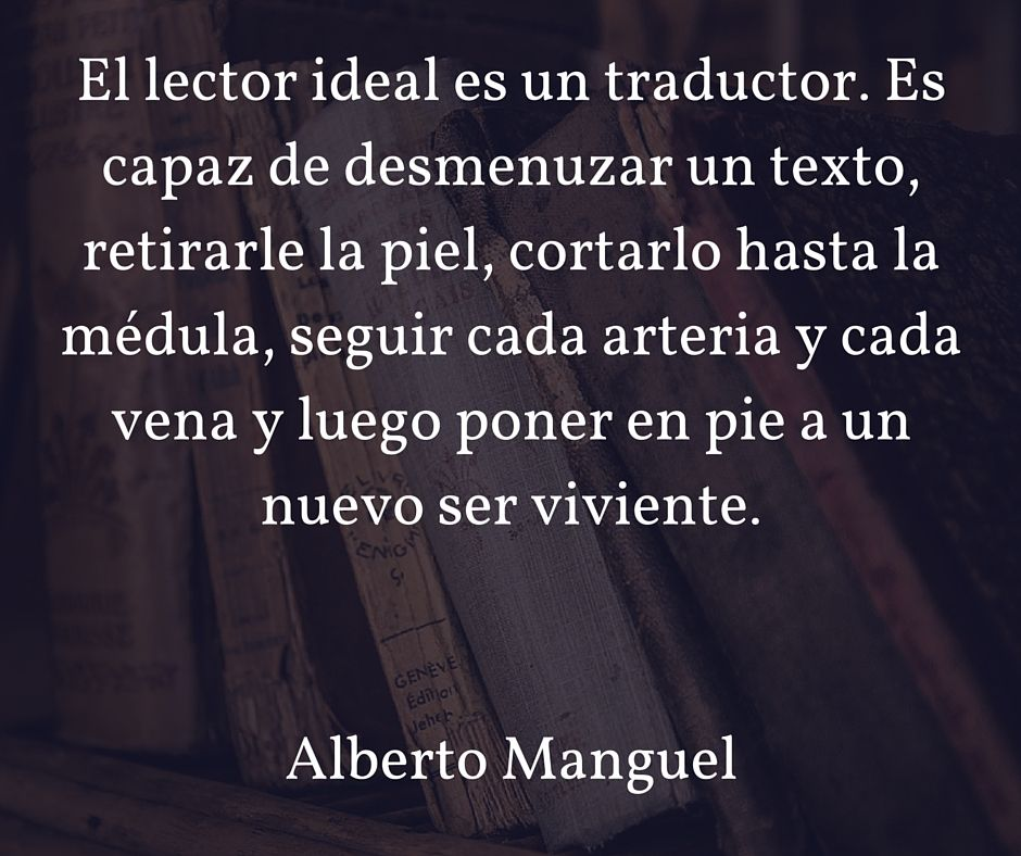 El lector ideal es un traductor. Es capaz de desmenuzar un texto, retirarle la piel, cortarlo hasta la médula, seguir cada arteria y cada vena y luego poner en pie a un nuevo ser viviente. Alberto Manguel