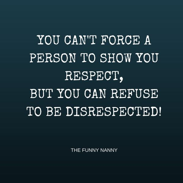 You can't force a person to show you respect, but you can refuse to be disrespected
