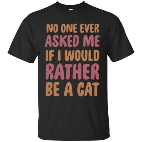 Cat Shirts NO ONE EVER ASKED ME IF I WOULD RATHER BE A CAT T-shirts Hoodies Sweatshirt