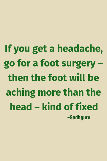 Sadhguru Funny Quote If You Get A Headache Go For A Foot Surgery Then The Foot Will Be A In 2020 Funny Quotes Life Quotes Foot Surgery