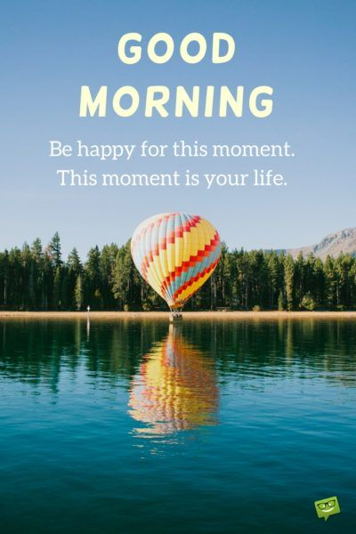 Good Morning. Be happy for this moment. This moment is your life.