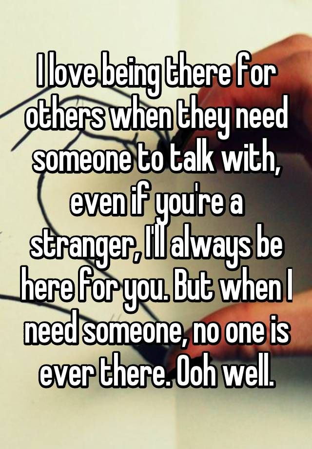 I Love Being There For Others When They Need Someone To Talk With Even If You Re A Stranger I Ll Always Be Here For You Friends Quotes Need Someone My Love