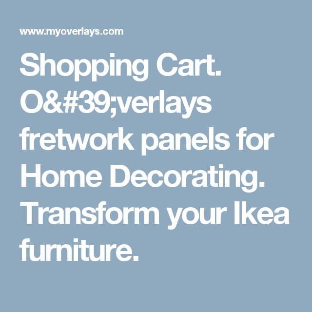 Shopping Cart. O'verlays fretwork panels for Home Decorating. Transform your Ikea furniture.