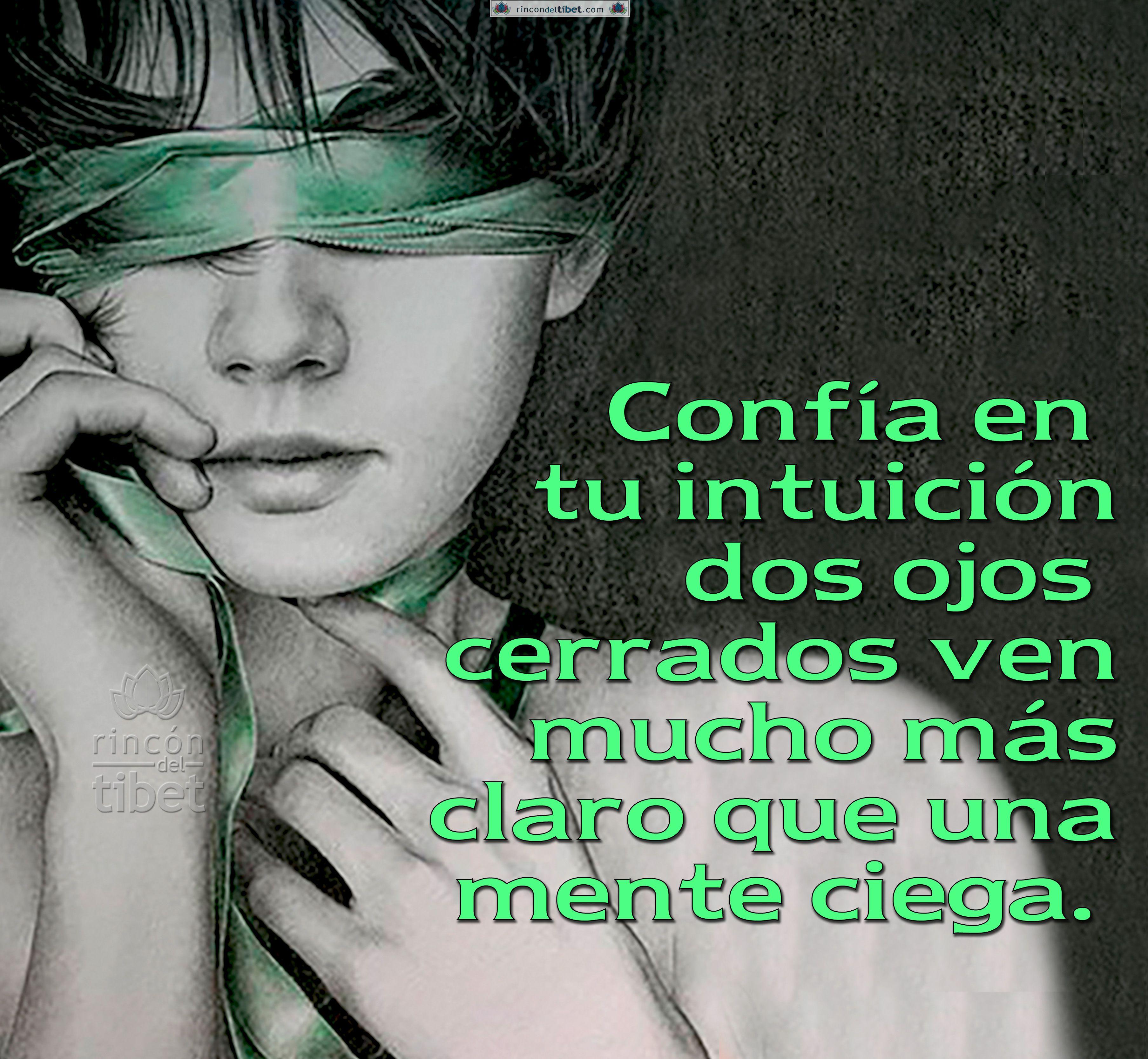 Confía en tu intuición, dos ojos cerrados ven mucho más claro que una mente ciega.