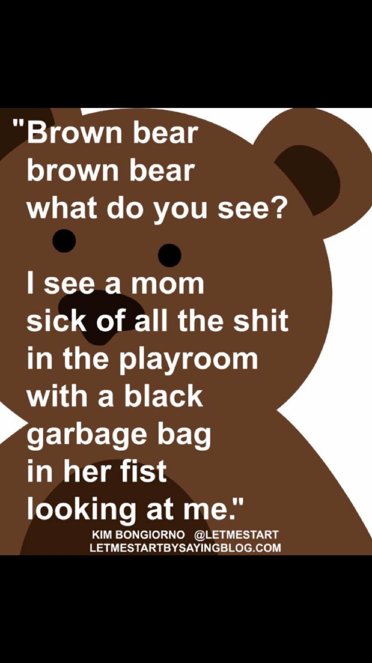 Brown Bear Brown Bear What Do You See I See A Mom Sick Of All The Shit In The Playroom With A Black Garbage Bag In H Funny Mom Quotes Mommy Humor