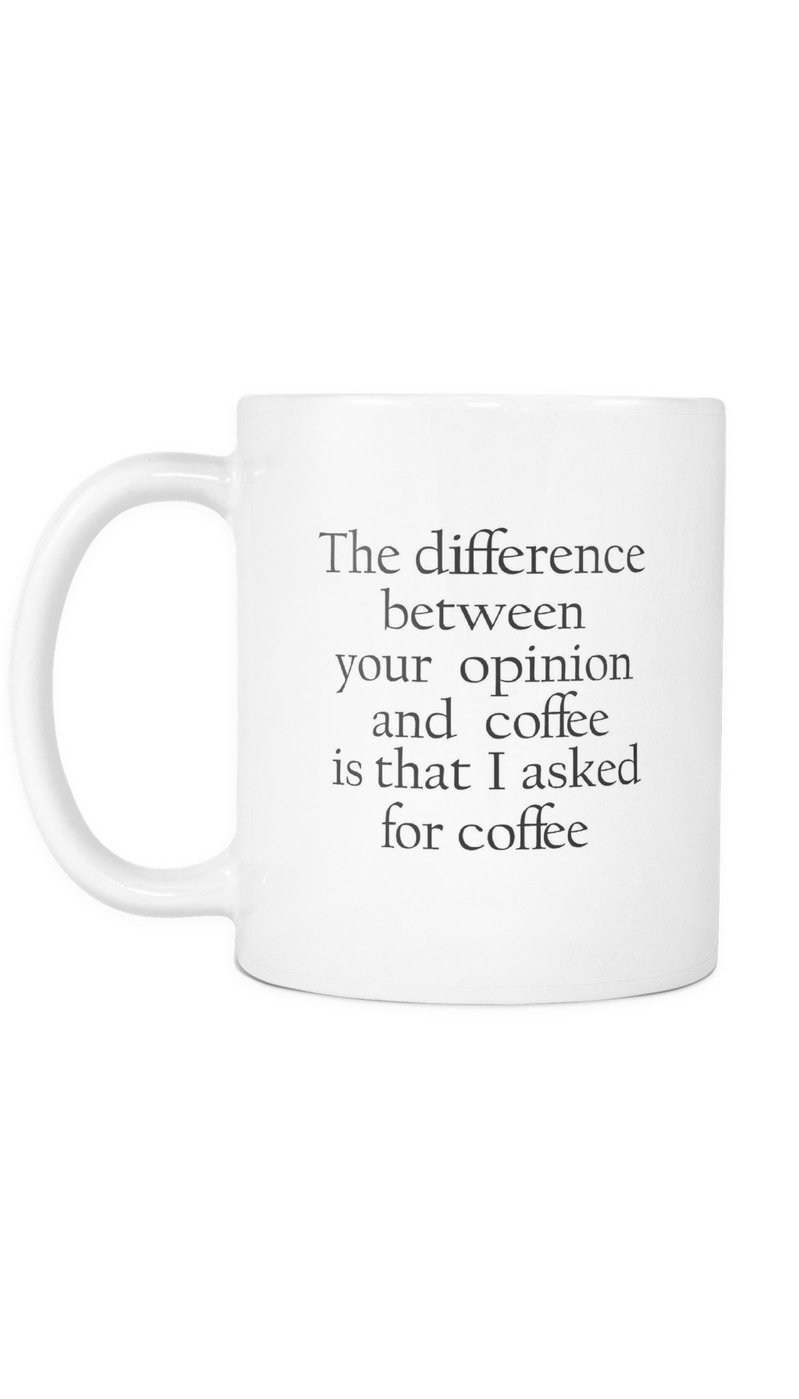 The Difference Between Your Opinion And Coffee Is That I Asked For ...