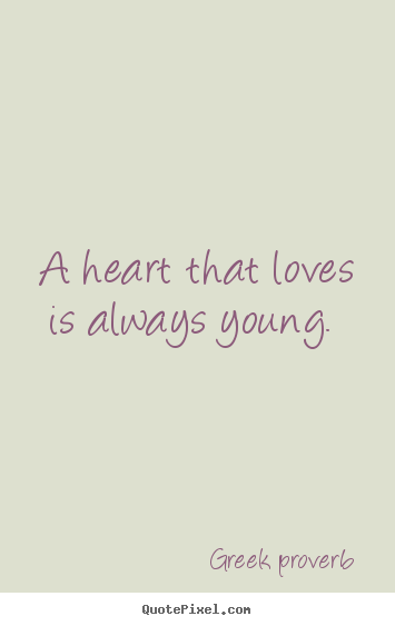 A Heart That Loves Is Always Young Greek Proverb Best Love Quotes Proverbs Quotes Proverbs Best Love Quotes