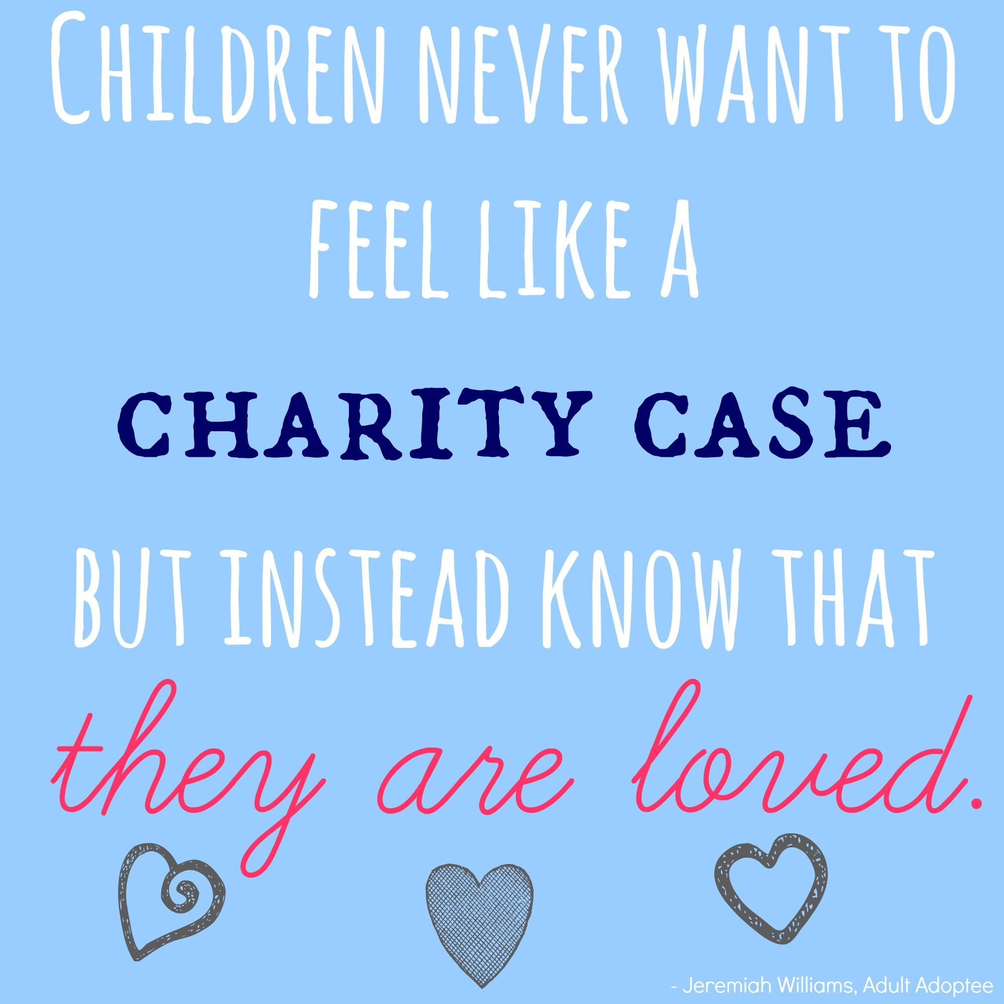 [Adopted] Children never want to feel like a charity case, but instead know that they are loved! - Words from Jeremiah Williams, an adult adoptee.   MLJ Adoptions