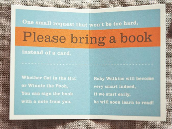 "Baby shower idea: Possible other wording: ""One small request that won't be too hard, Please bring a book instead of a card. Whether Cat in the Hat or Old Mother Hubbard, you can sign the book with your thoughts in the cover. Your book can be cherished, well loved or brand new, but please don't feel obliged, we will leave it up to you."" very good idea!"