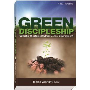 Green Discipleship: Catholic Theological Ethics and the Environment by Tobias L. Winright