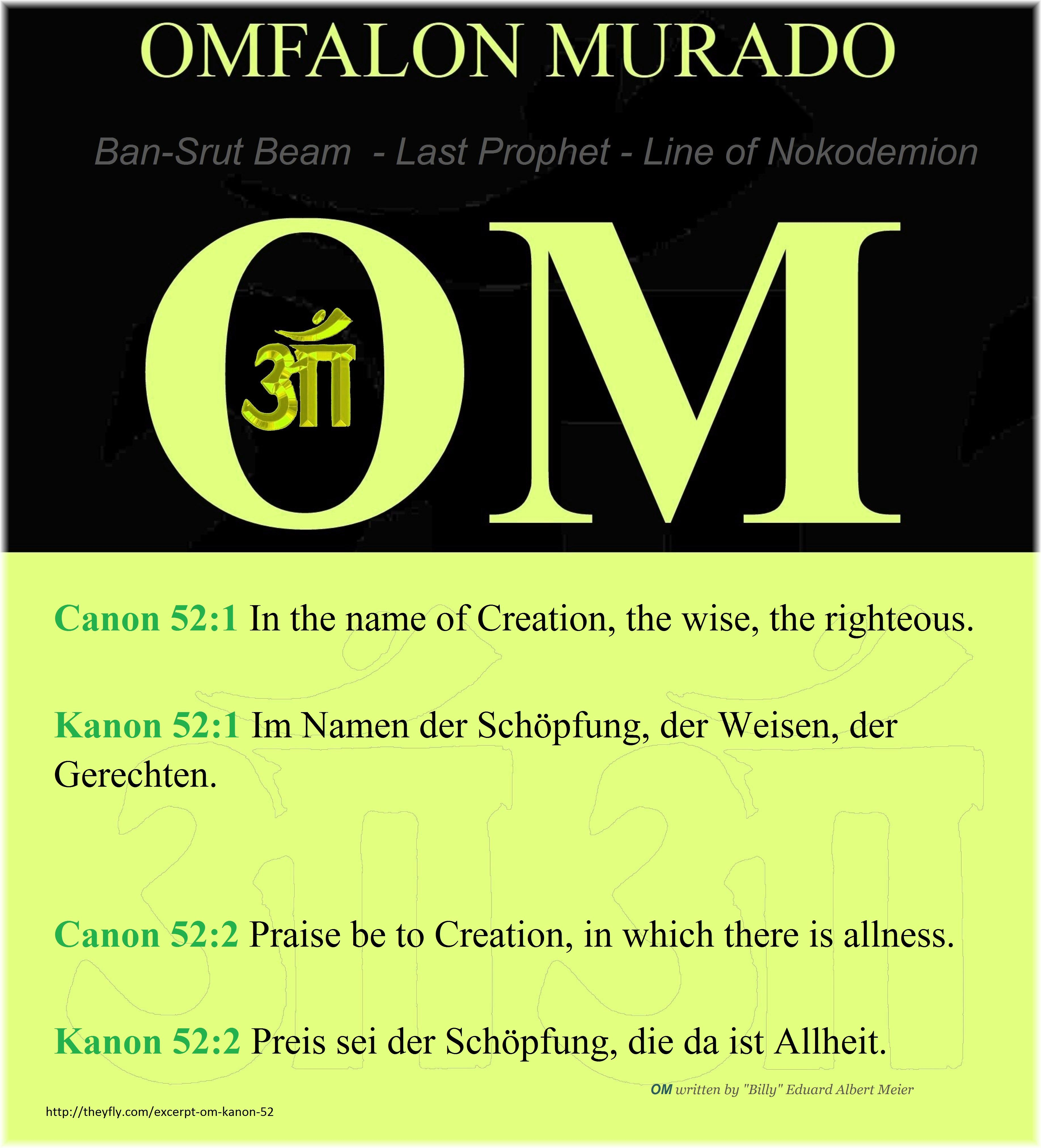 """Canon 52:1 In the name of Creation, the wise, the righteous.  Kanon 52:1 Im Namen der Schöpfung, der Weisen, der Gerechten.  Canon 52:2 Praise be to Creation, in which there is allness.  Kanon 52:2 Preis sei der Schöpfung, die da ist Allheit.  OM written by """"Billy"""" Eduard Albert Meier  http://theyfly.com/excerpt-om-kanon-52  Ban-Srut Beam  - Last Prophet - Lineage of Nokodemion"""