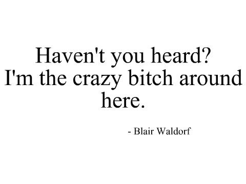 Crazy Girl Quotes I'm the crazy bitch around here   Blair Waldorf. Gossip girl quote  Crazy Girl Quotes