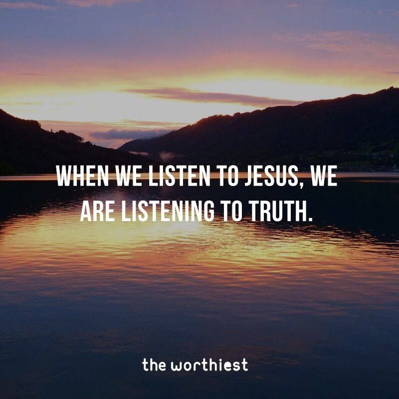 When we listen to Jesus--we are listening to truth.