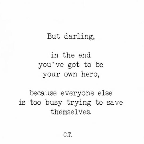 But Darling In The End You Ve Got To Be Your Own Hero Because Everyone Else Is Too Busy Trying To Save Themselves