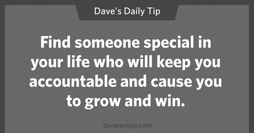 Find someone special in your life who will keep you accountable and cause you to grow and win.