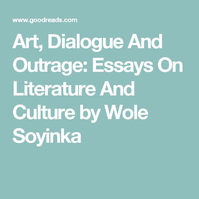 art dialogue and outrage essays on literature and culture by  art dialogue and outrage essays on literature and culture by wole soyinka