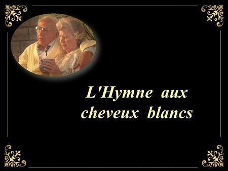 L'Hymne aux cheveux blancs Les cheveux qui blanchissent ne Sont pas toujours signe de Vieillissement; très souvent, c'est L'apparition de la douceur,