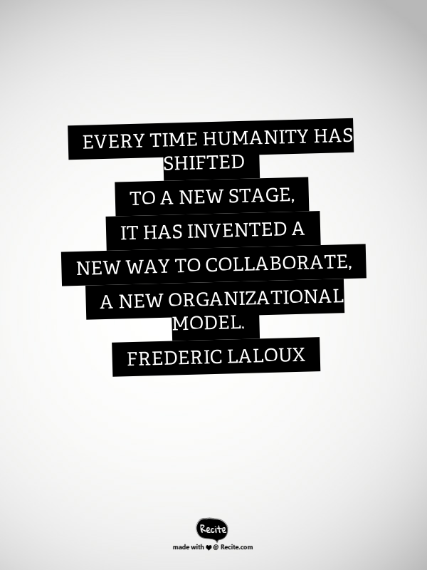 Every Time Humanity Has Shifted To A New Stage It Has Invented A New Way To Collaborate A New Organizational Model Frederic Laloux