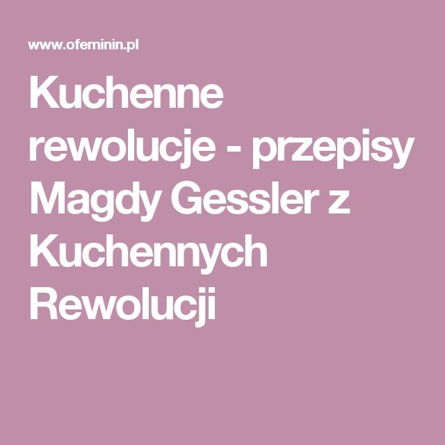 Kuchenne Rewolucje Przepisy Magdy Gessler Z Kuchennych Rewolucji Food Recipies Food And Drink Cooking