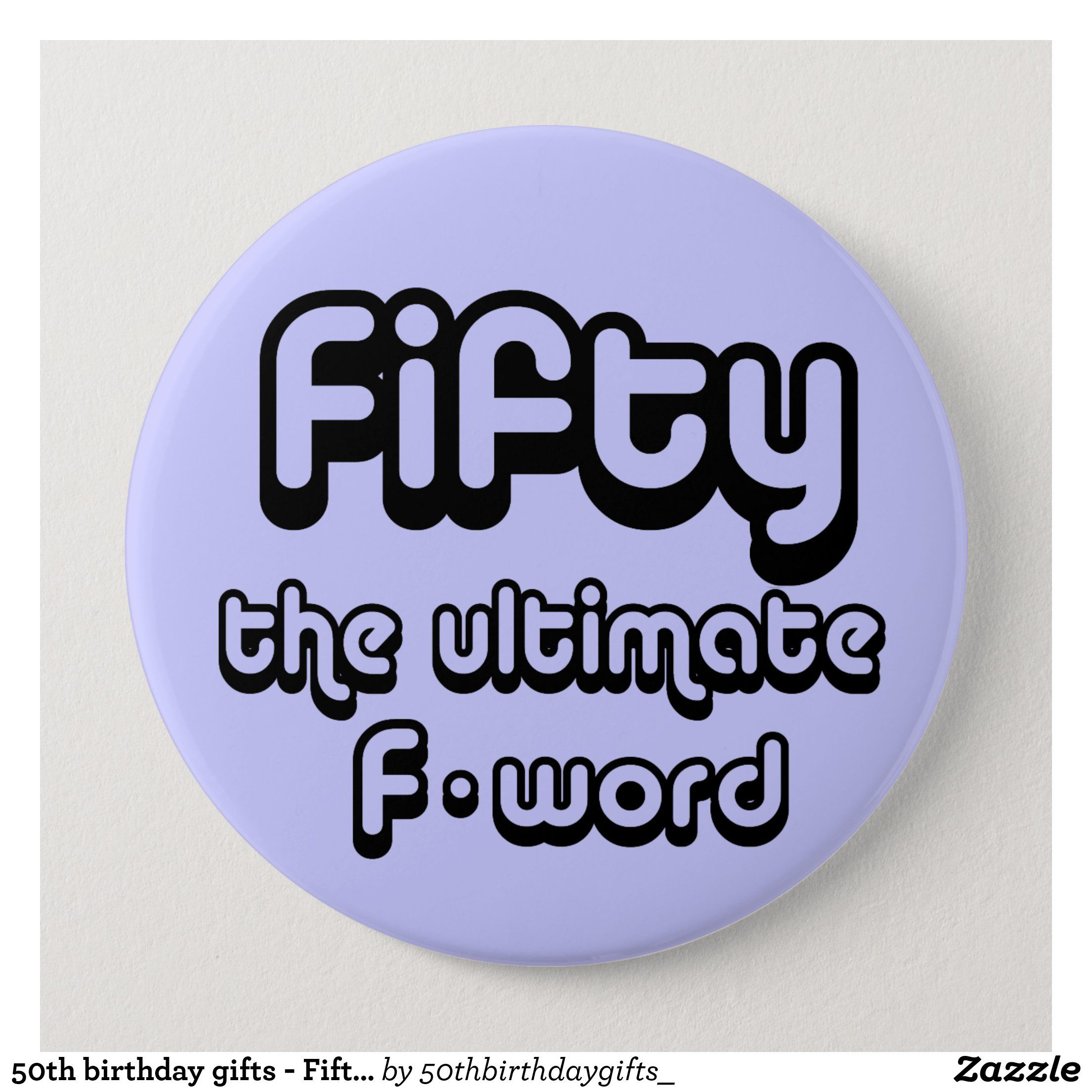 50th birthday gifts - Fifty, the ultimate F-word Button | Zazzle.com