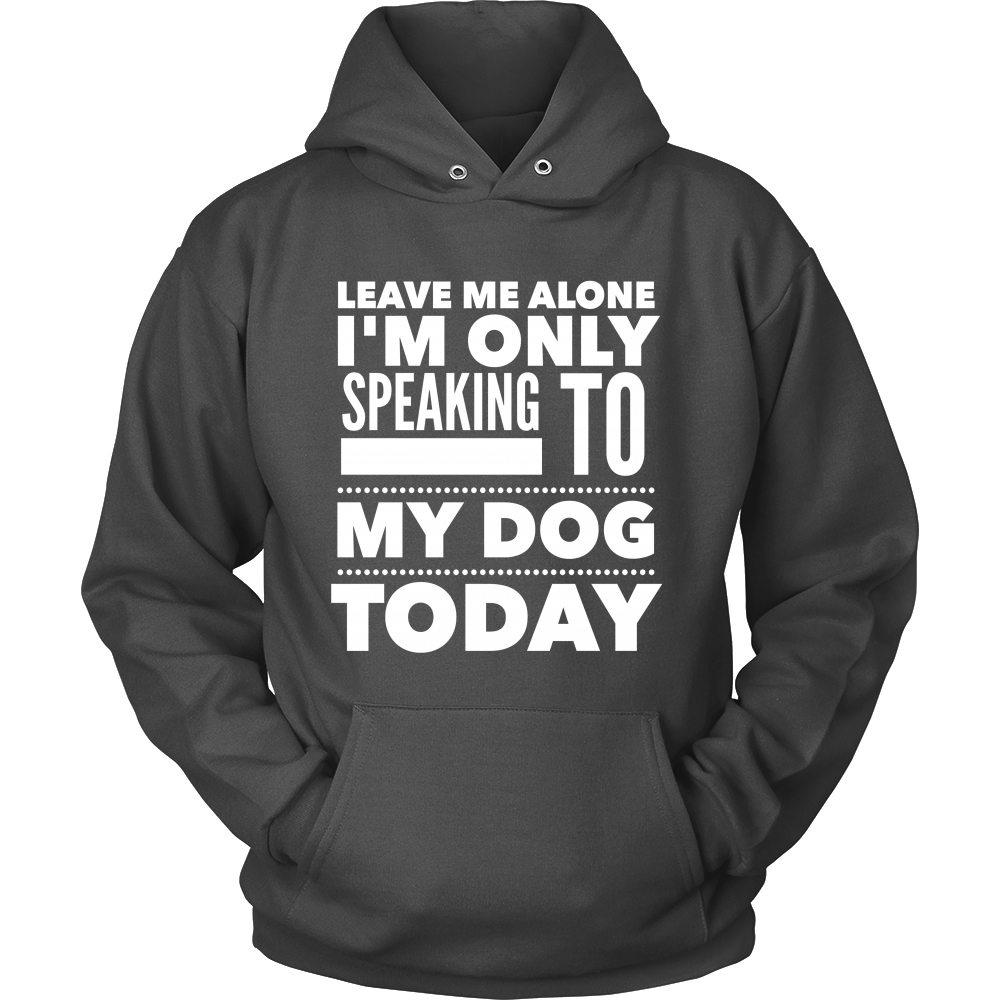 Leave Me Alone, I'm Only Speaking to My Dog Today Hoodie