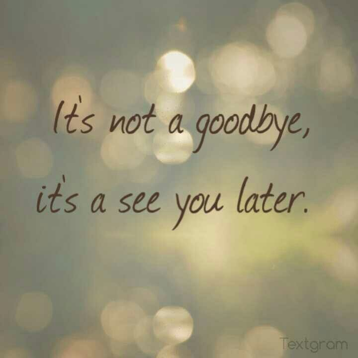 It's not a goodbye, it's a see you later quote.... Always been our ...