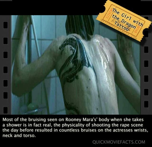 In the Girl with the Dragon Tatoo, the bruises she has in the shower scene are absolutely real. They had filmed the rape scene the day before and it had left her banged up. No pun intended.   Also more movie facts :)