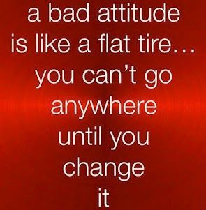 a Bad Attitude is like a flat tyre, you can't go anywhere until you change it...