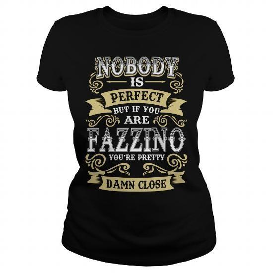 Cool FAZZINO shirt  Nobody is perfect But if you are FAZZINO youre pretty damn close  FAZZINO Tee Shirt FAZZINO Hoodie FAZZINO Family FAZZINO Tee FAZZINO Name T-Shirts